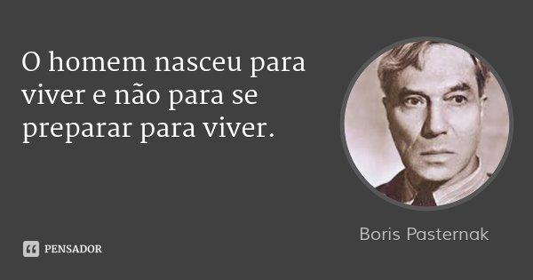 O homem nasceu para viver e não para se preparar para viver.... Frase de Boris Pasternak.