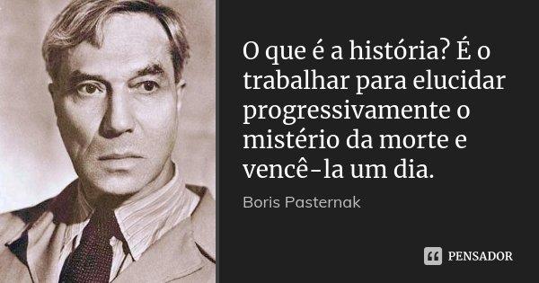 O que é a história? É o trabalhar para elucidar progressivamente o mistério da morte e vencê-la um dia.... Frase de Boris Pasternak.