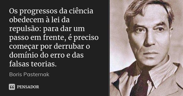 Os progressos da ciência obedecem à lei da repulsão: para dar um passo em frente, é preciso começar por derrubar o domínio do erro e das falsas teorias.... Frase de Boris Pasternak.