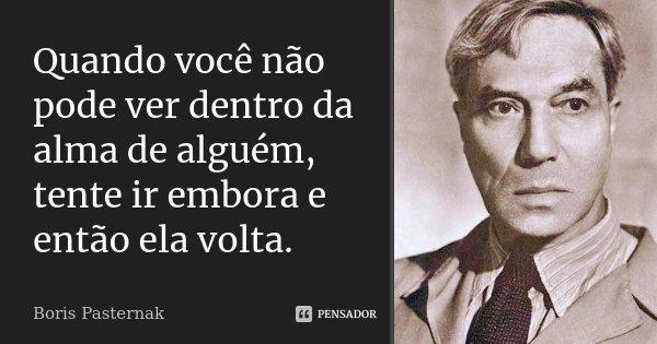 Quando você não pode ver dentro da alma de alguém, tente ir embora e então ela volta.... Frase de Boris Pasternak.