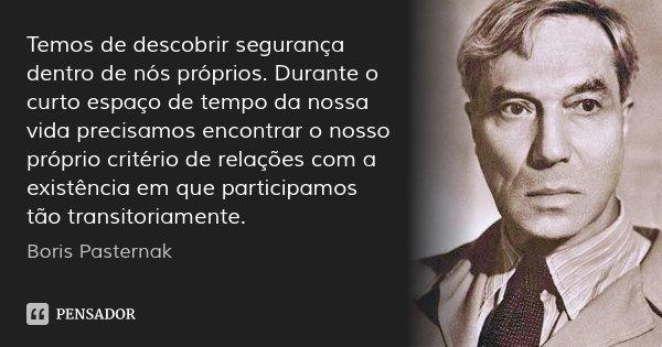 Temos de descobrir segurança dentro de nós próprios. Durante o curto espaço de tempo da nossa vida precisamos encontrar o nosso próprio critério de relações com... Frase de Boris Pasternak.