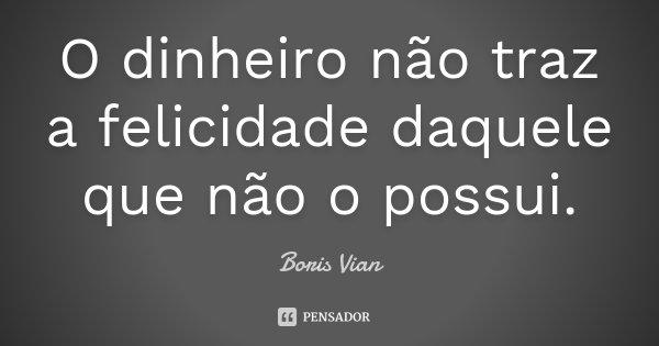 O dinheiro não traz a felicidade daquele que não o possui.... Frase de Boris Vian.