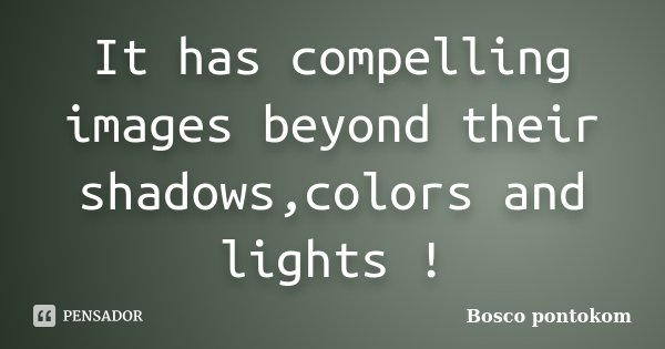 It has compelling images beyond their shadows,colors and lights !... Frase de Bosco pontokom.