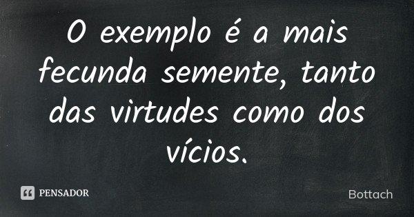 O exemplo é a mais fecunda semente, tanto das virtudes como dos vícios.... Frase de Bottach.