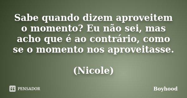 Sabe quando dizem aproveitem o momento? Eu não sei, mas acho que é ao contrário, como se o momento nos aproveitasse. (Nicole)... Frase de Boyhood.