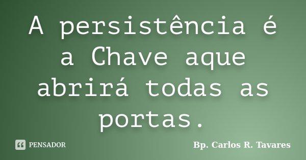 A persistência é a Chave aque abrirá todas as portas.... Frase de Bp. Carlos R. Tavares.