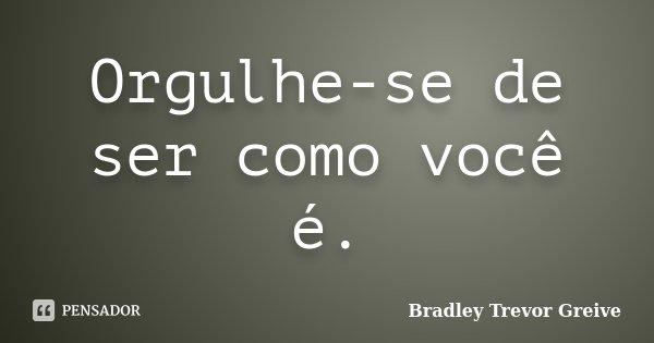 Orgulhe-se de ser como você é.... Frase de Bradley Trevor Greive.