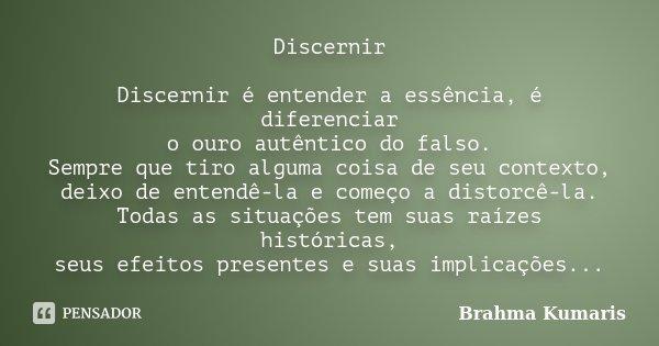 Discernir Discernir é entender a essência, é diferenciar o ouro autêntico do falso. Sempre que tiro alguma coisa de seu contexto, deixo de entendê-la e começo a... Frase de Brahma Kumaris.