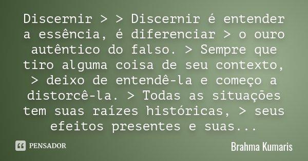 Discernir > > Discernir é entender a essência, é diferenciar > o ouro autêntico do falso. > Sempre que tiro alguma coisa de seu contexto, > deixo... Frase de Brahma Kumaris.
