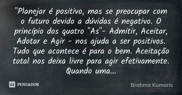 """""""Planejar é positivo, mas se preocupar com o futuro devido a dúvidas é negativo. O princípio dos quatro """"As""""- Admitir, Aceitar, Adotar e Agir - n... Frase de Brahma Kumaris."""