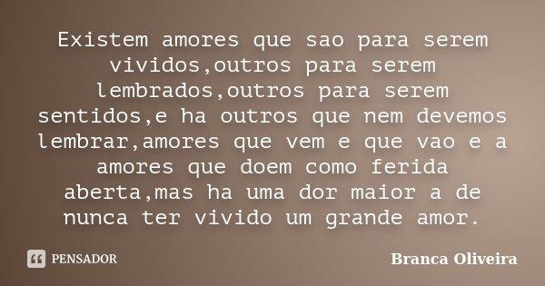 Existem amores que sao para serem vividos,outros para serem lembrados,outros para serem sentidos,e ha outros que nem devemos lembrar,amores que vem e que vao e ... Frase de Branca Oliveira.