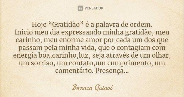 """Hoje """"Gratidão"""" é a palavra de ordem. Inicio meu dia expressando minha gratidão, meu carinho, meu enorme amor por cada um dos que passam pela minha vida, que o ... Frase de Branca Quinol."""