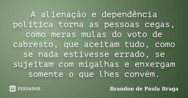 A alienação e dependência politica torna as pessoas cegas, como meras mulas do voto de cabresto, que aceitam tudo, como se nada estivesse errado, se sujeitam co... Frase de Brandon de Paula Braga.