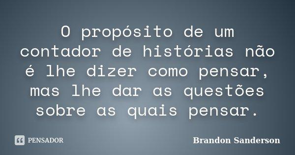 O propósito de um contador de histórias não é lhe dizer como pensar, mas lhe dar as questões sobre as quais pensar.... Frase de Brandon Sanderson.