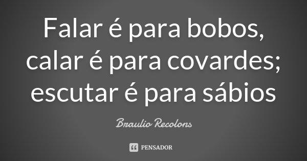 Falar é para bobos, calar é para covardes; escutar é para sábios... Frase de Braulio Recolons.