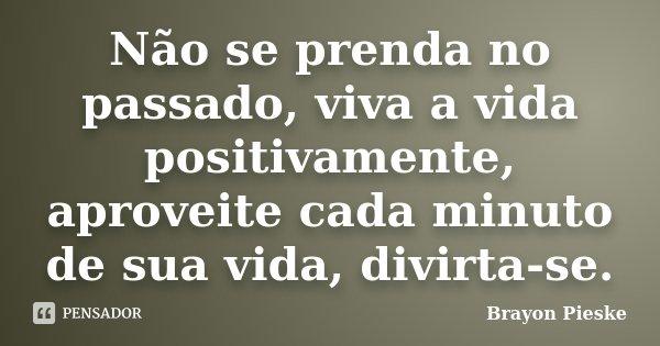 Não se prenda no passado, viva a vida positivamente, aproveite cada minuto de sua vida, divirta-se.... Frase de Brayon Pieske.