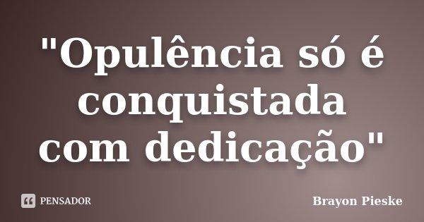 """""""Opulência só é conquistada com dedicação""""... Frase de Brayon Pieske."""