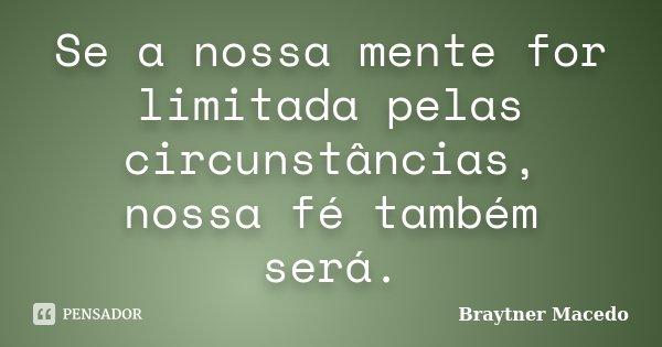 Se a nossa mente for limitada pelas circunstâncias, nossa fé também será.... Frase de Braytner Macedo.