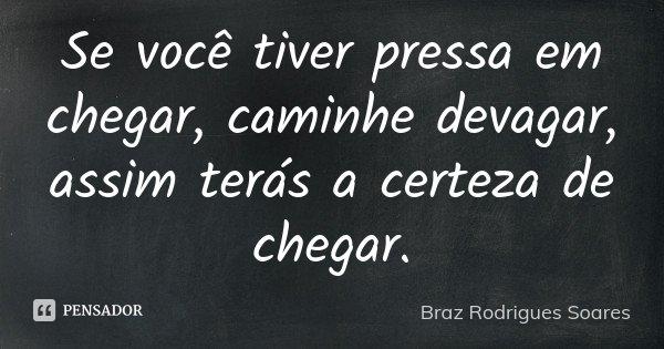 Se você tiver pressa em chegar, caminhe devagar, assim terás a certeza de chegar.... Frase de Braz Rodrigues Soares.