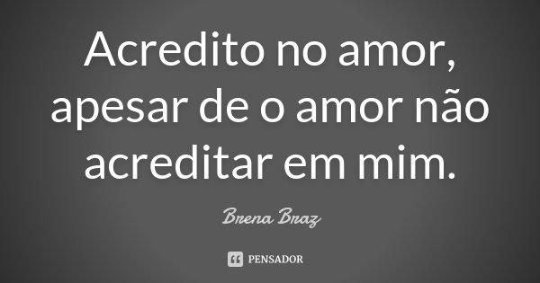 Acredito no amor, apesar de o amor não acreditar em mim.... Frase de Brena Braz.