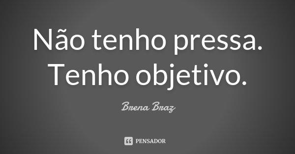 Não tenho pressa. Tenho objetivo.... Frase de Brena Braz.
