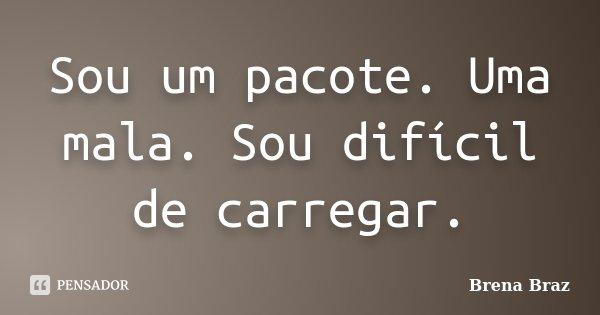 Sou um pacote. Uma mala. Sou difícil de carregar.... Frase de Brena Braz.