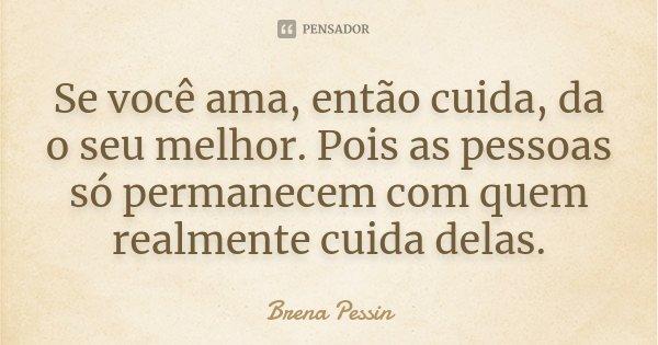 Se você ama, então cuida, da o seu melhor. Pois as pessoas só permanecem com quem realmente cuida delas.... Frase de Brena Pessin.