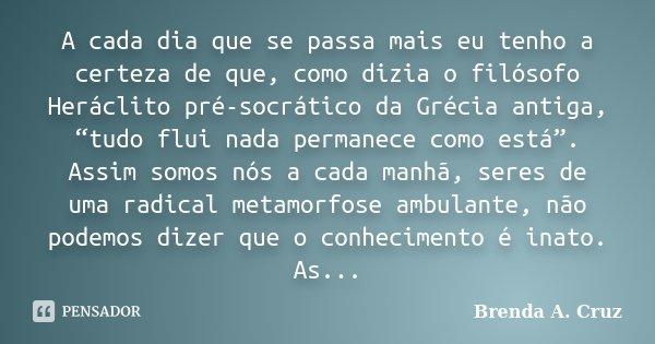 """A cada dia que se passa mais eu tenho a certeza de que, como dizia o filósofo Heráclito pré-socrático da Grécia antiga, """"tudo flui nada permanece como está"""". As... Frase de Brenda A. Cruz."""