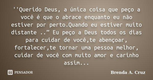 """''Querido Deus, a única coisa que peço a você é que o abrace enquanto eu não estiver por perto.Quando eu estiver muito distante .."""" Eu peço a Deus todos... Frase de Brenda A. Cruz."""