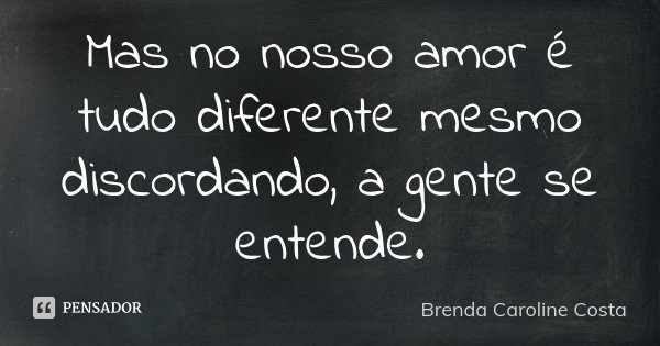 Mas no nosso amor é tudo diferente mesmo discordando, a gente se entende.... Frase de Brenda Caroline Costa.