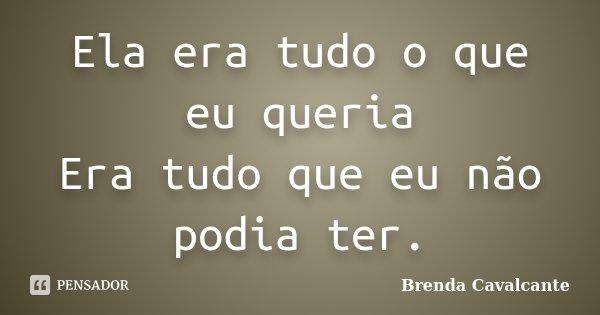 Ela era tudo o que eu queria Era tudo que eu não podia ter.... Frase de Brenda Cavalcante.