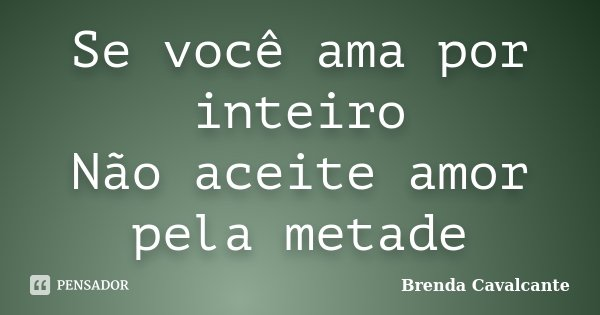 Se você ama por inteiro Não aceite amor pela metade... Frase de Brenda Cavalcante.