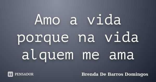 Amo a vida porque na vida alquem me ama... Frase de Brenda De Barros Domingos.