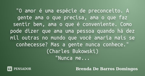 """""""O amor é uma espécie de preconceito. A gente ama o que precisa, ama o que faz sentir bem, ama o que é conveniente. Como pode dizer que ama uma pessoa quan... Frase de Brenda De Barros Domingos."""