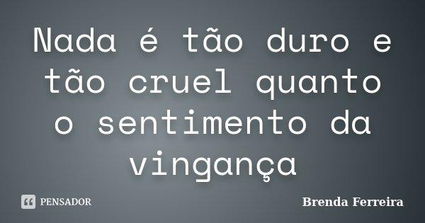 Nada é tão duro e tão cruel quanto o sentimento da vingança... Frase de Brenda Ferreira.