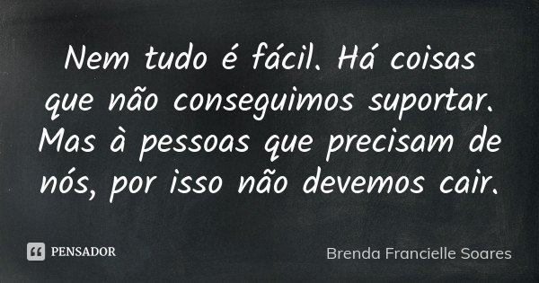 Nem tudo é fácil. Há coisas que não conseguimos suportar. Mas à pessoas que precisam de nós, por isso não devemos cair.... Frase de Brenda Francielle Soares.