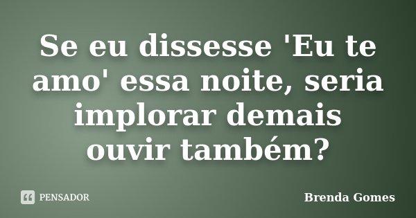 Se eu dissesse 'Eu te amo' essa noite, seria implorar demais ouvir também?... Frase de Brenda Gomes.