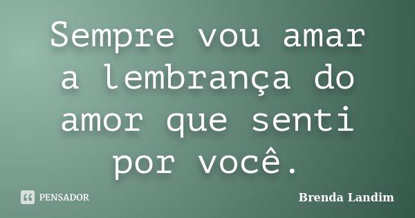 Sempre vou amar a lembrança do amor que senti por você.... Frase de Brenda Landim.