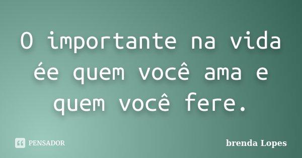 O importante na vida ée quem você ama e quem você fere.... Frase de brenda Lopes.