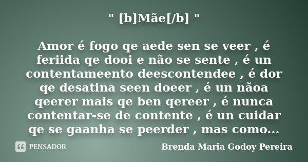 """"""" [b]Mãe[/b] """" Amor é fogo qe aede sen se veer , é feriida qe dooi e não se sente , é un contentameento deescontendee , é dor qe desatina seen doeer ,... Frase de Brenda Maria Godoy Pereira."""