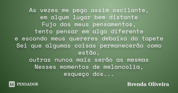 As vezes me pego assim oscilante, em algum lugar bem distante Fujo dos meus pensamentos, tento pensar em algo diferente e escondo meus quereres debaixo do tapet... Frase de Brenda Oliveira.