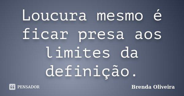Loucura mesmo é ficar presa aos limites da definição.... Frase de Brenda Oliveira.