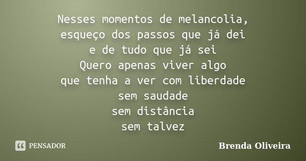 Nesses momentos de melancolia, esqueço dos passos que já dei e de tudo que já sei Quero apenas viver algo que tenha haver com liberdade sem saudade sem distanci... Frase de Brenda Oliveira.