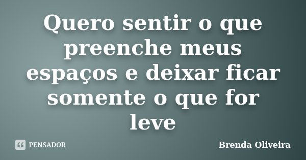 Quero sentir o que preenche meus espaços e deixar ficar somente o que for leve... Frase de Brenda Oliveira.
