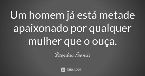 Um homem já está metade apaixonado por qualquer mulher que o ouça.... Frase de Brendan Francis.