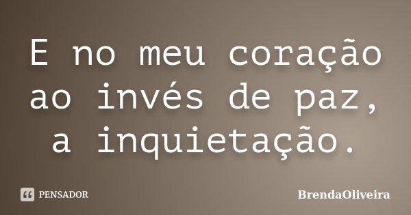 E no meu coração ao invés de paz, a inquietação.... Frase de BrendaOliveira.