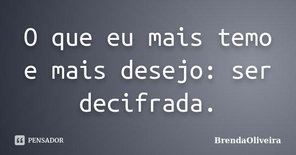 O que eu mais temo e mais desejo: ser decifrada.... Frase de BrendaOliveira.