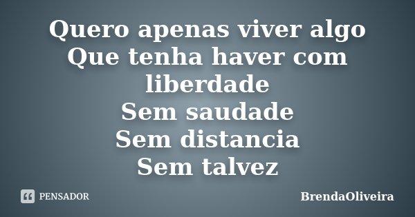 Quero apenas viver algo Que tenha haver com liberdade Sem saudade Sem distancia Sem talvez... Frase de BrendaOliveira.