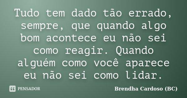 Tudo tem dado tão errado, sempre, que quando algo bom acontece eu não sei como reagir. Quando alguém como você aparece eu não sei como lidar.... Frase de Brendha Cardoso (BC).