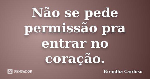 Não se pede permissão pra entrar no coração.... Frase de Brendha Cardoso.